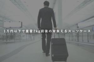 1万円以下で重量2kg前後の機内持ち込み可能の背負えるスーツケースおすすめ4選